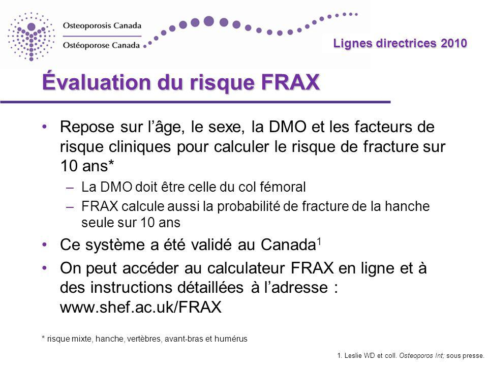 2010 Guidelines Lignes directrices 2010 Évaluation du risque FRAX Repose sur lâge, le sexe, la DMO et les facteurs de risque cliniques pour calculer le risque de fracture sur 10 ans* –La DMO doit être celle du col fémoral –FRAX calcule aussi la probabilité de fracture de la hanche seule sur 10 ans Ce système a été validé au Canada 1 On peut accéder au calculateur FRAX en ligne et à des instructions détaillées à ladresse : www.shef.ac.uk/FRAX * risque mixte, hanche, vertèbres, avant-bras et humérus 1.