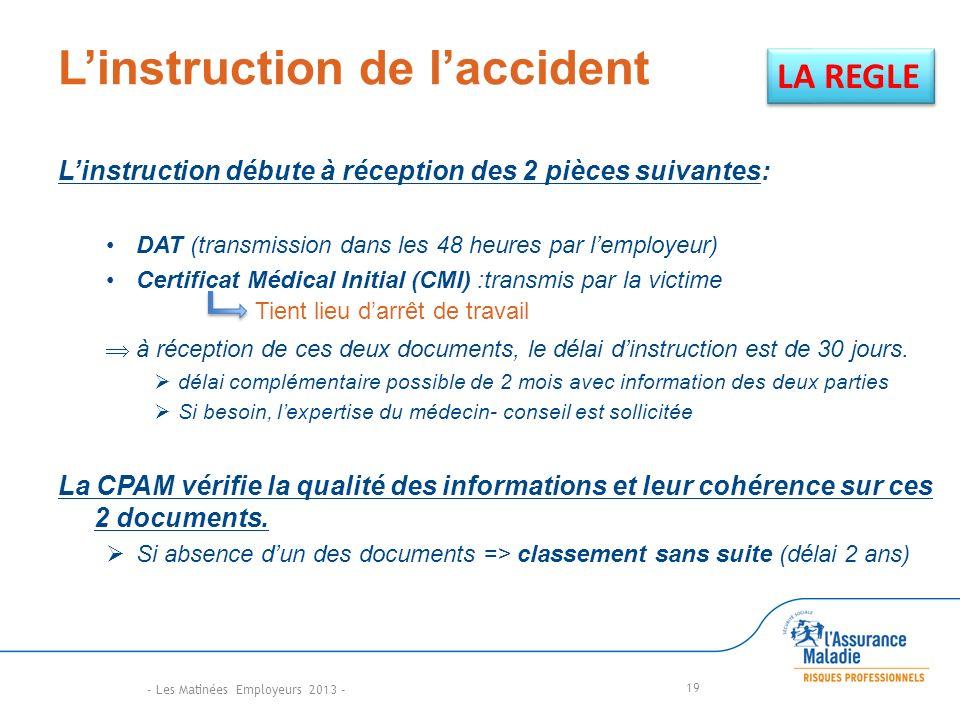 Linstruction de laccident Linstruction débute à réception des 2 pièces suivantes: DAT (transmission dans les 48 heures par lemployeur) Certificat Médical Initial (CMI) :transmis par la victime à réception de ces deux documents, le délai dinstruction est de 30 jours.