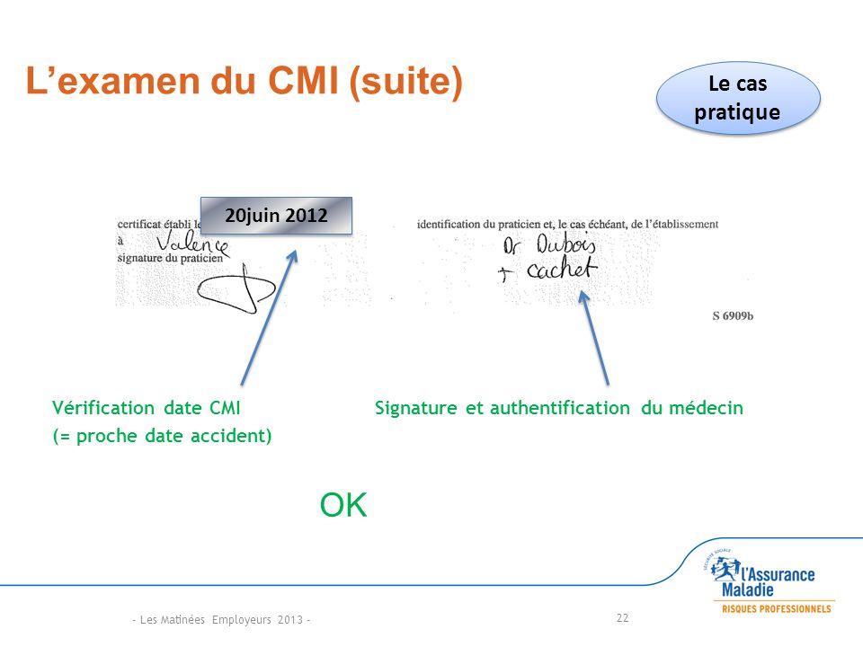 Lexamen du CMI (suite) Vérification date CMI Signature et authentification du médecin (= proche date accident) 22 OK Le cas pratique 20juin 2012 - Les Matinées Employeurs 2013 -