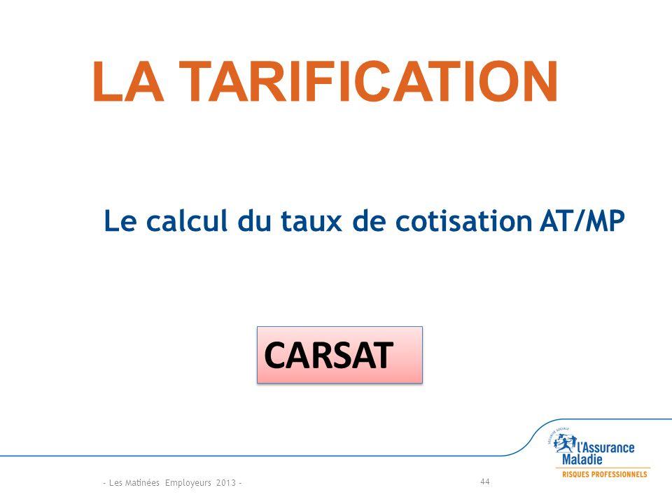 LA TARIFICATION Le calcul du taux de cotisation AT/MP 44 CARSAT - Les Matinées Employeurs 2013 -