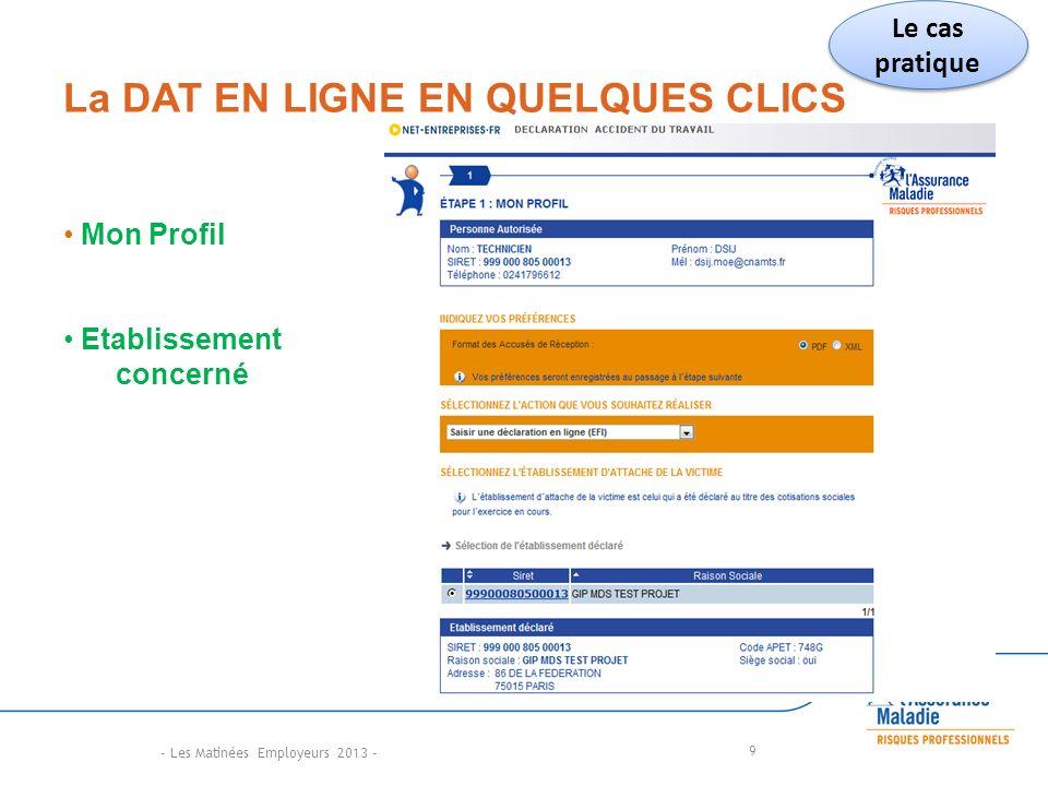 La DAT EN LIGNE EN QUELQUES CLICS 9 Mon Profil Etablissement concerné Le cas pratique - Les Matinées Employeurs 2013 -