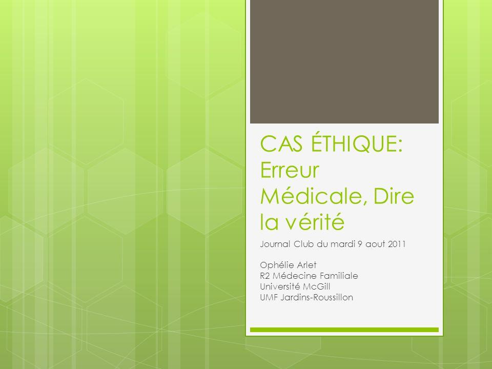 CAS ÉTHIQUE: Erreur Médicale, Dire la vérité Journal Club du mardi 9 aout 2011 Ophélie Arlet R2 Médecine Familiale Université McGill UMF Jardins-Roussillon