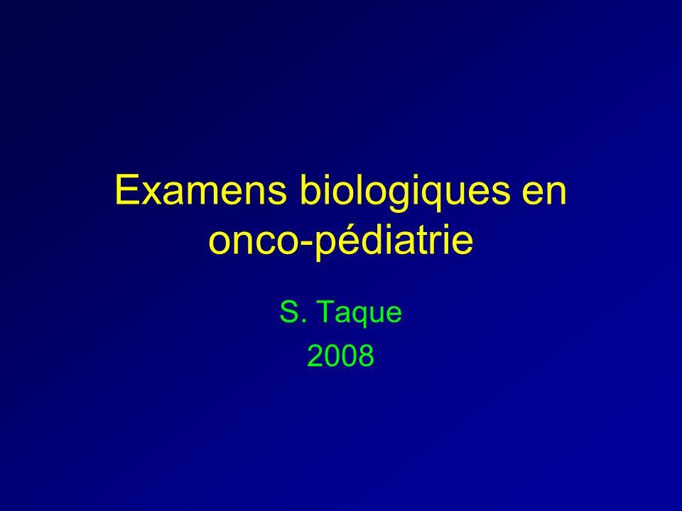 Examens biologiques en onco-pédiatrie S. Taque 2008