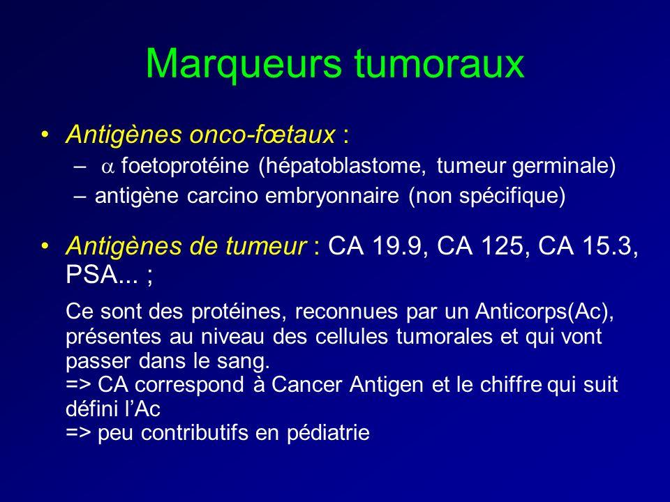 Marqueurs tumoraux Antigènes onco-fœtaux : – foetoprotéine (hépatoblastome, tumeur germinale) –antigène carcino embryonnaire (non spécifique) Antigènes de tumeur : CA 19.9, CA 125, CA 15.3, PSA...