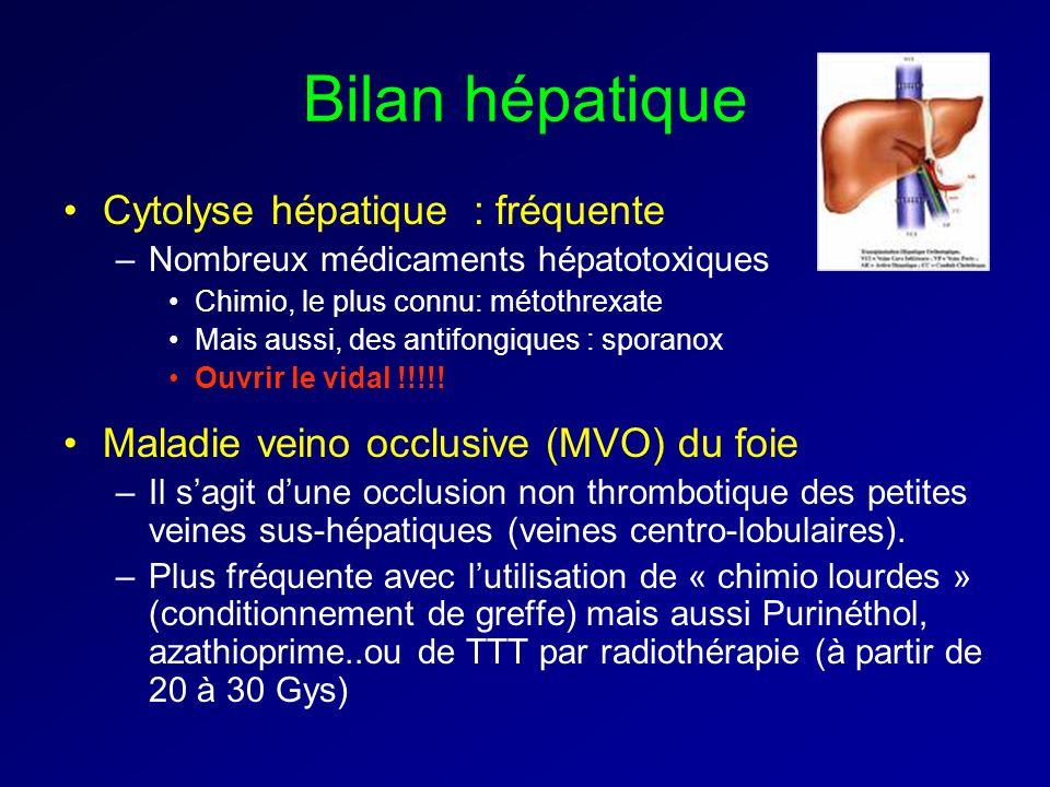 Bilan hépatique Cytolyse hépatique : fréquente –Nombreux médicaments hépatotoxiques Chimio, le plus connu: métothrexate Mais aussi, des antifongiques : sporanox Ouvrir le vidal !!!!.