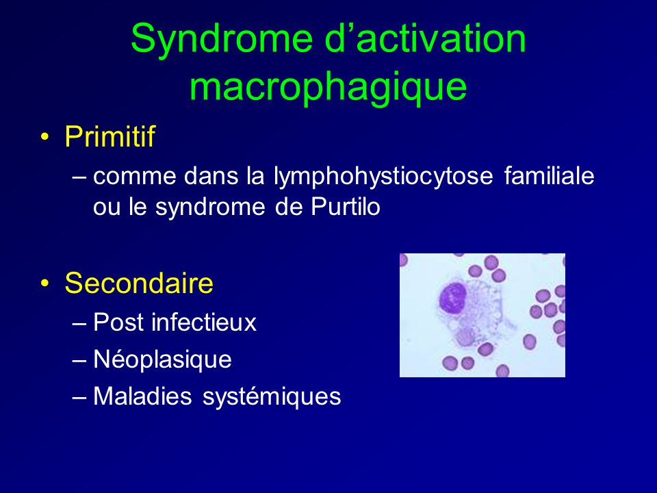 Syndrome dactivation macrophagique Primitif –comme dans la lymphohystiocytose familiale ou le syndrome de Purtilo Secondaire –Post infectieux –Néoplas