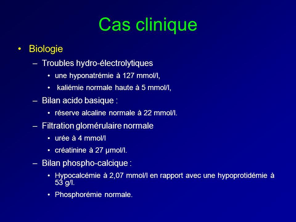 Cas clinique Biologie –Troubles hydro-électrolytiques une hyponatrémie à 127 mmol/l, kaliémie normale haute à 5 mmol/l, –Bilan acido basique : réserve alcaline normale à 22 mmol/l.