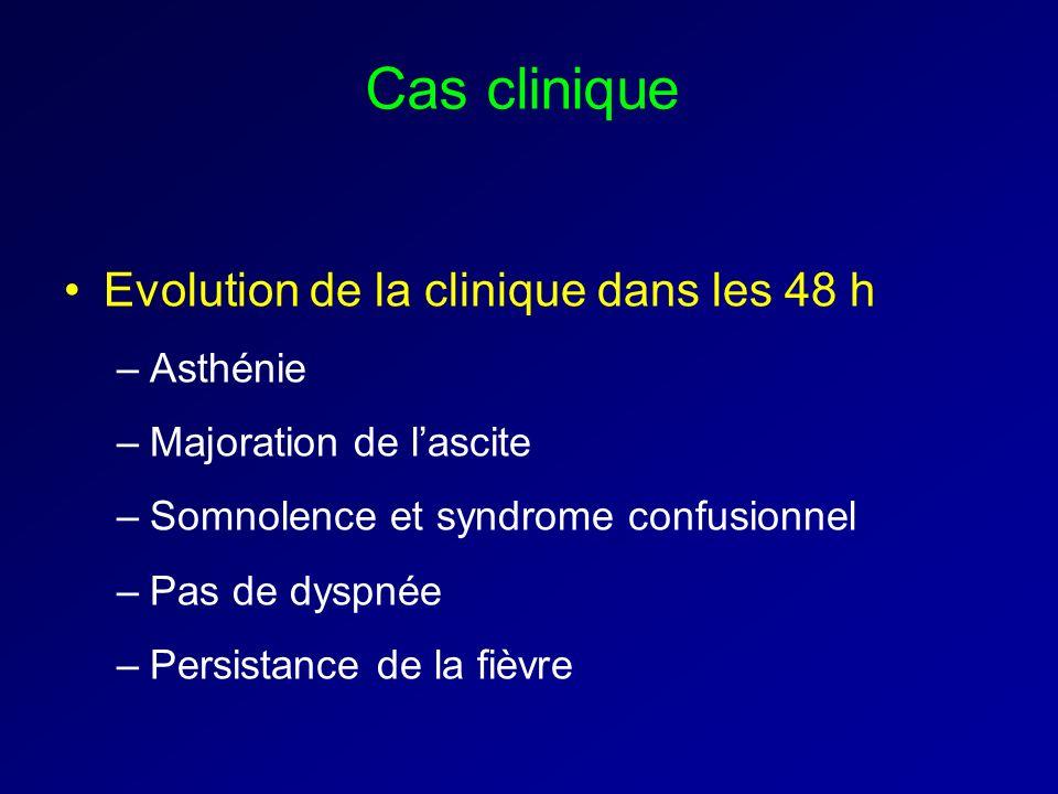 Cas clinique Evolution de la clinique dans les 48 h –Asthénie –Majoration de lascite –Somnolence et syndrome confusionnel –Pas de dyspnée –Persistance de la fièvre