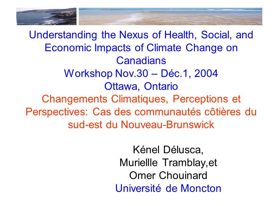 Understanding the Nexus of Health, Social, and Economic Impacts of Climate Change on Canadians Workshop Nov.30 – Déc.1, 2004 Ottawa, Ontario Changements Climatiques, Perceptions et Perspectives: Cas des communautés côtières du sud-est du Nouveau-Brunswick Kénel Délusca, Muriellle Tramblay,et Omer Chouinard Université de Moncton