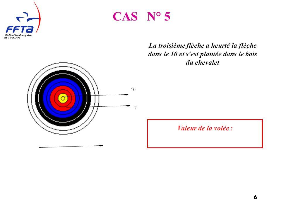 7 CAS N° 6 La troisième flèche a heurté la flèche dans le 10 et s est plantée dans le bois du chevalet Valeur de la volée : 10 7