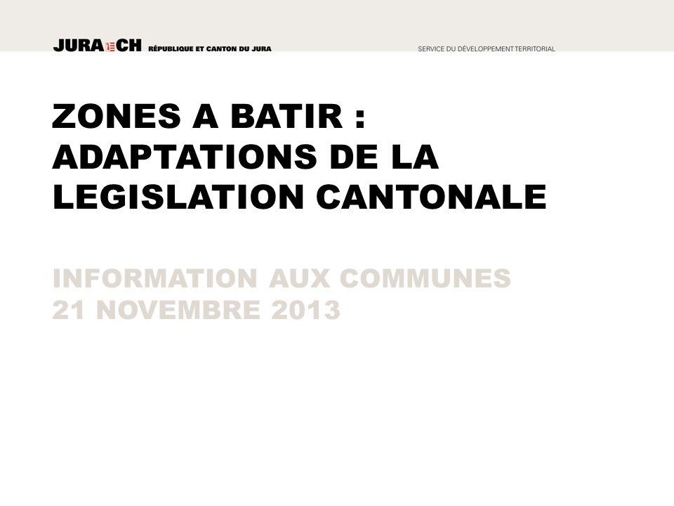 ZONES A BATIR : ADAPTATIONS DE LA LEGISLATION CANTONALE INFORMATION AUX COMMUNES 21 NOVEMBRE 2013