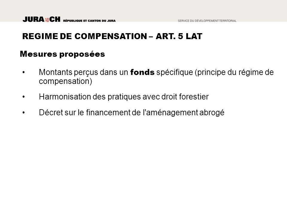 Montants perçus dans un fonds spécifique (principe du régime de compensation) Harmonisation des pratiques avec droit forestier Décret sur le financement de l aménagement abrogé REGIME DE COMPENSATION – ART.