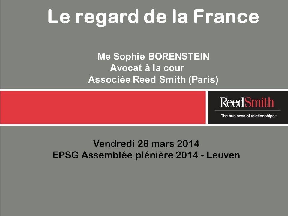 Vendredi 28 mars 2014 EPSG Assemblée plénière 2014 - Leuven Le regard de la France Me Sophie BORENSTEIN Avocat à la cour Associée Reed Smith (Paris)