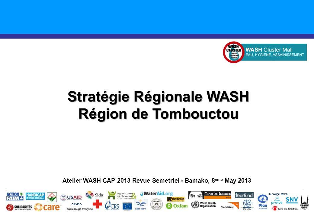 Stratégie Régionale WASH Région de Tombouctou Atelier WASH CAP 2013 Revue Semetriel - Bamako, 8 eme May 2013 Groupe Pivot ADDA
