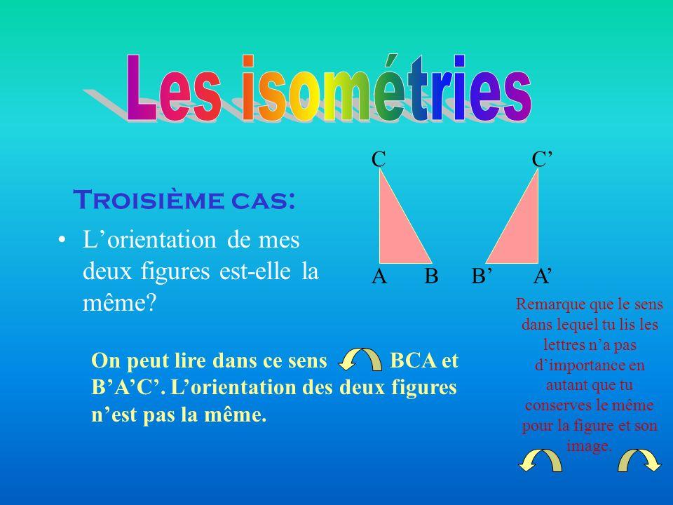 Troisième cas: Lorientation de mes deux figures est-elle la même? On peut lire dans ce sens BCA et BAC. Lorientation des deux figures nest pas la même