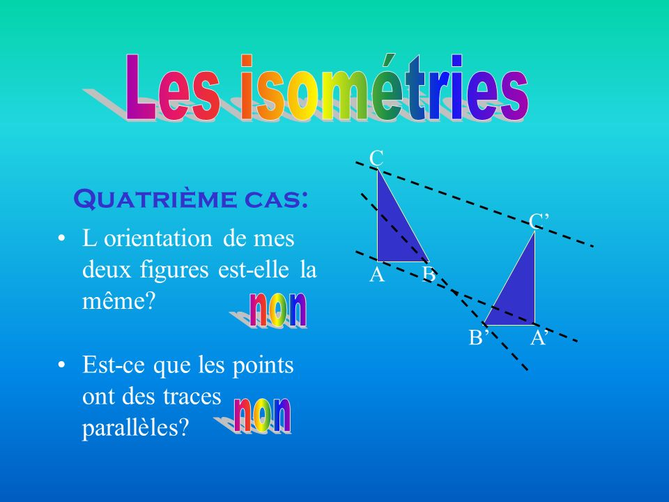 Quatrième cas: AB C C BA L orientation de mes deux figures est-elle la même? Est-ce que les points ont des traces parallèles?