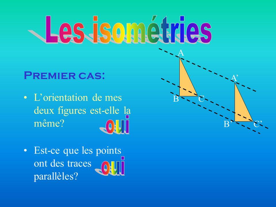 Lorientation de mes deux figures est-elle la même? Est-ce que les points ont des traces parallèles? BC A A CB Premier cas: