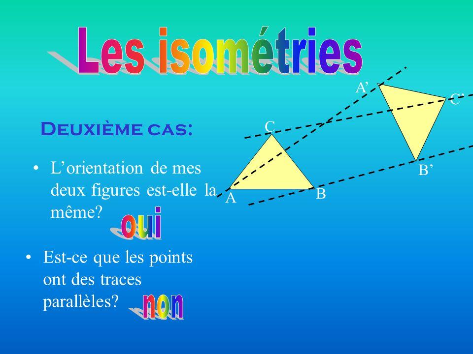 Deuxième cas: A B C B A C Est-ce que les points ont des traces parallèles? Lorientation de mes deux figures est-elle la même?