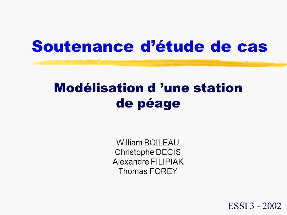 Soutenance détude de cas Modélisation d une station de péage William BOILEAU Christophe DECIS Alexandre FILIPIAK Thomas FOREY ESSI 3 - 2002