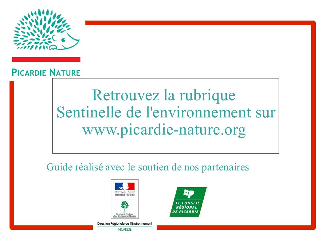 Retrouvez la rubrique Sentinelle de l'environnement sur www.picardie-nature.org Guide réalisé avec le soutien de nos partenaires