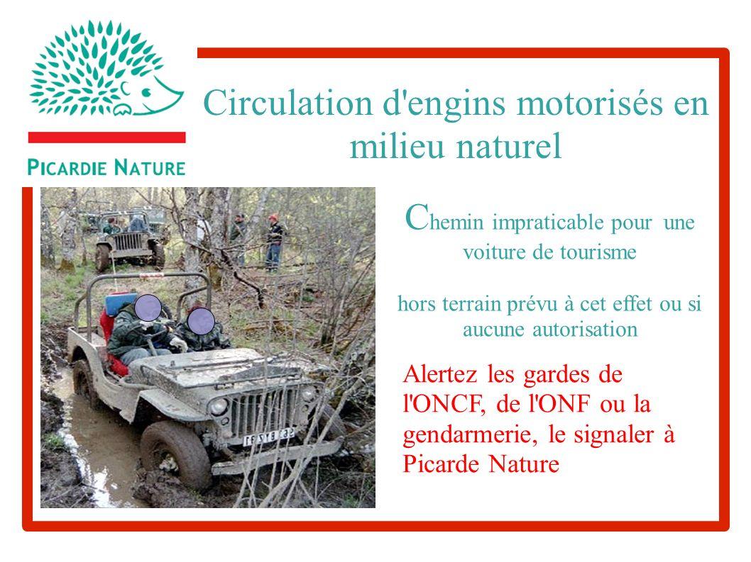 Circulation d engins motorisés en milieu naturel C hemin impraticable pour une voiture de tourisme hors terrain prévu à cet effet ou si aucune autorisation Alertez les gardes de l ONCF, de l ONF ou la gendarmerie, le signaler à Picarde Nature