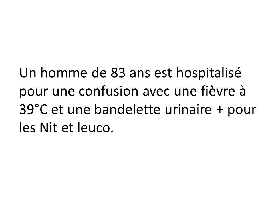 Un homme de 83 ans est hospitalisé pour une confusion avec une fièvre à 39°C et une bandelette urinaire + pour les Nit et leuco.