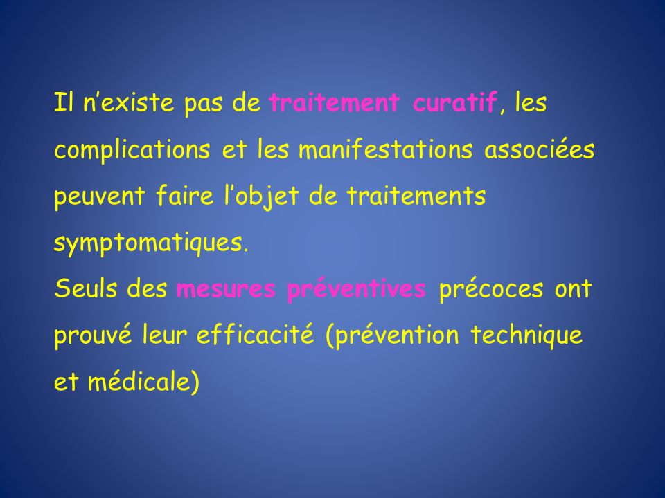 Il nexiste pas de traitement curatif, les complications et les manifestations associées peuvent faire lobjet de traitements symptomatiques. Seuls des