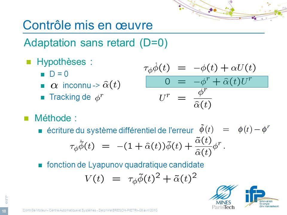 © IFP 18 Contrôle mis en œuvre Adaptation sans retard (D=0) Méthode : écriture du système différentiel de l'erreur fonction de Lyapunov quadratique ca