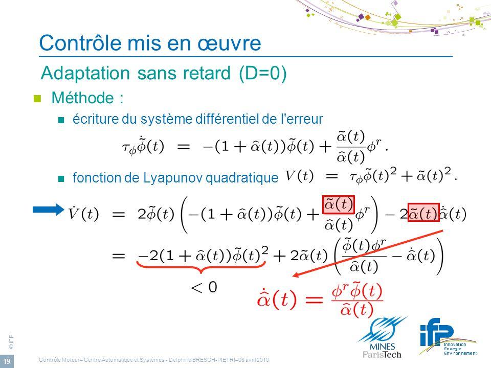 © IFP 19 Contrôle mis en œuvre Adaptation sans retard (D=0) Méthode : écriture du système différentiel de l'erreur fonction de Lyapunov quadratique Co