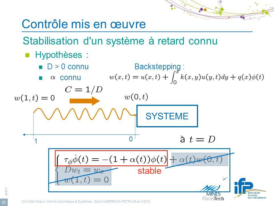 © IFP 22 Contrôle mis en œuvre Stabilisation d'un système à retard connu Hypothèses : D > 0 connuBackstepping : connu SYSTEME 1 0 stable Contrôle Mote