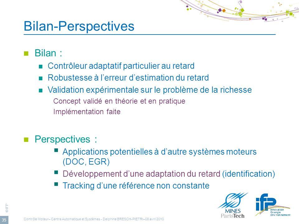 © IFP 35 Bilan-Perspectives Bilan : Contrôleur adaptatif particulier au retard Robustesse à lerreur destimation du retard Validation expérimentale sur