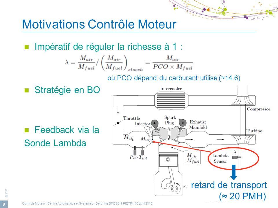 © IFP 9 Motivations Contrôle Moteur Impératif de réguler la richesse à 1 : où PCO dépend du carburant utilisé(14.6) Stratégie en BO Feedback via la So