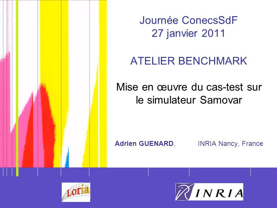 1 adrien.guenard@inria.fr http://samovar.loria.fr Journée ConecsSdF 27 janvier 2011 ATELIER BENCHMARK Mise en œuvre du cas-test sur le simulateur Samo