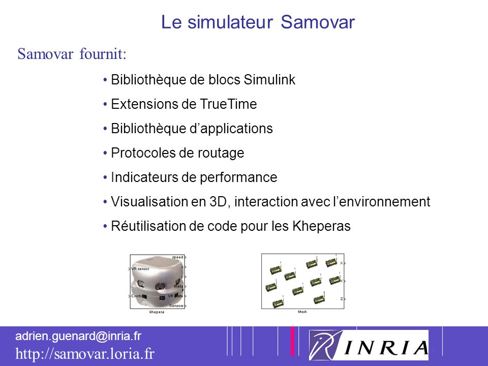 5 adrien.guenard@inria.fr http://samovar.loria.fr Le simulateur Samovar Samovar fournit: Bibliothèque de blocs Simulink Extensions de TrueTime Bibliot