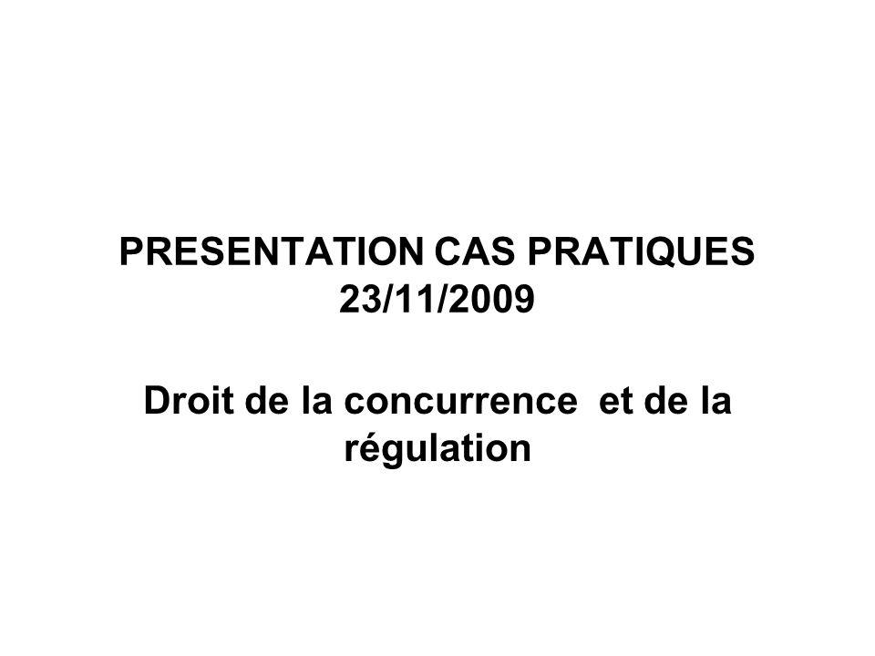 PRESENTATION CAS PRATIQUES 23/11/2009 Droit de la concurrence et de la régulation