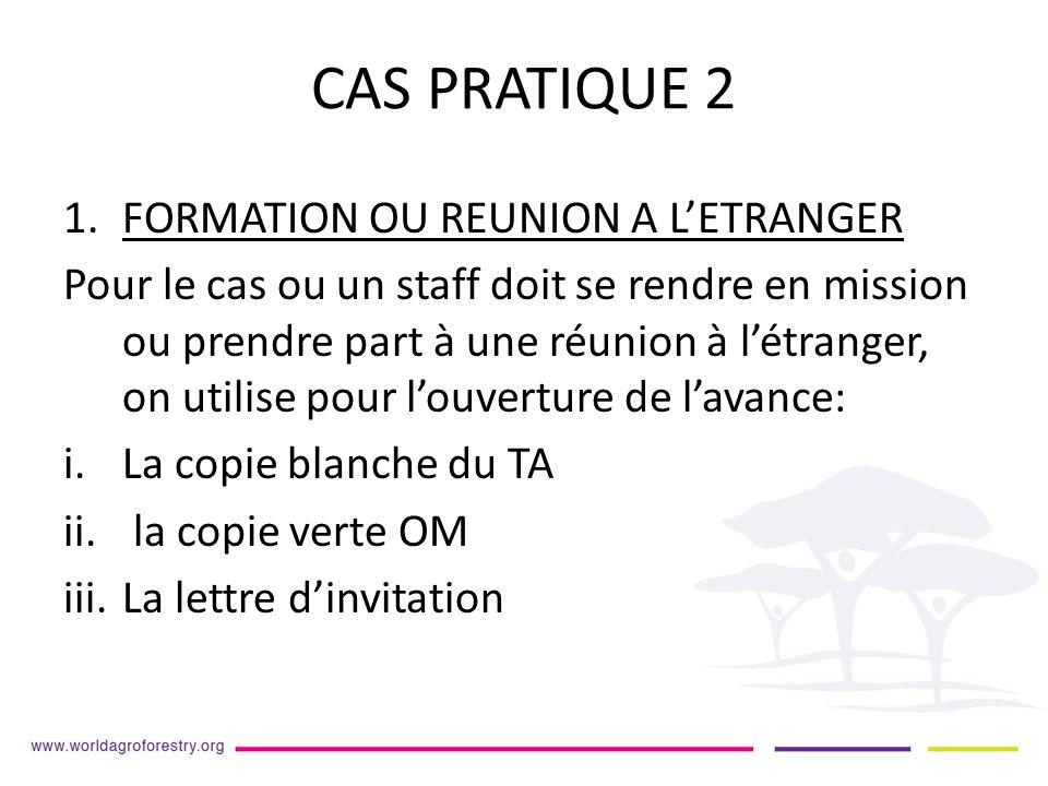 CAS PRATIQUE 2 1.FORMATION OU REUNION A LETRANGER Pour le cas ou un staff doit se rendre en mission ou prendre part à une réunion à létranger, on utilise pour louverture de lavance: i.La copie blanche du TA ii.