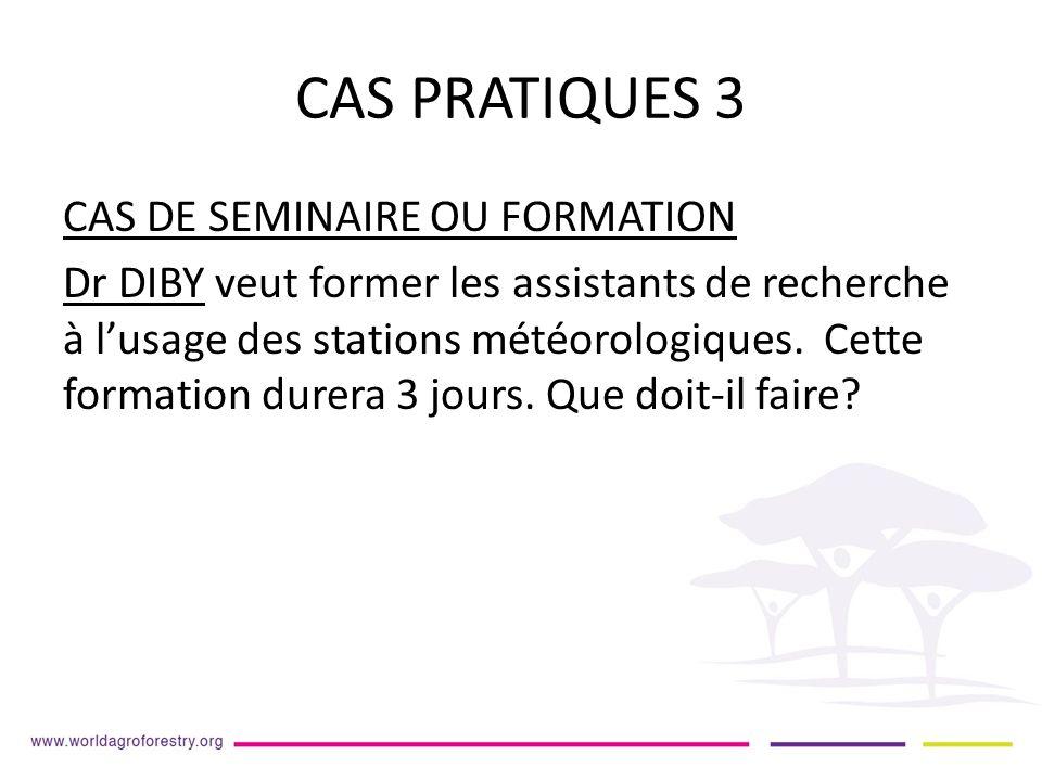 CAS PRATIQUES 3 CAS DE SEMINAIRE OU FORMATION Dr DIBY veut former les assistants de recherche à lusage des stations météorologiques.