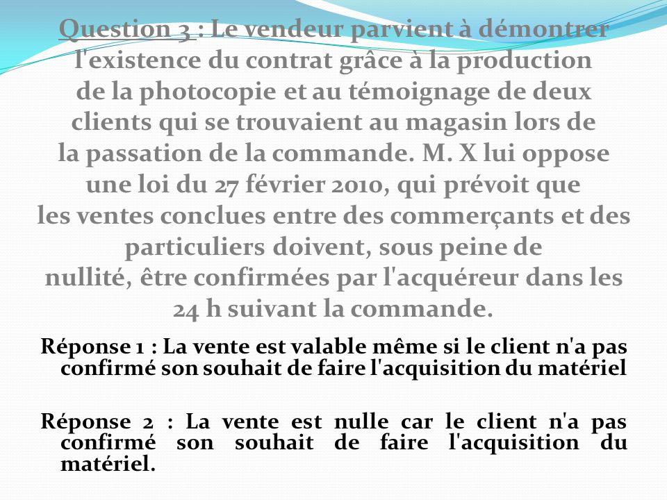 Question 3 : Le vendeur parvient à démontrer l existence du contrat grâce à la production de la photocopie et au témoignage de deux clients qui se trouvaient au magasin lors de la passation de la commande.