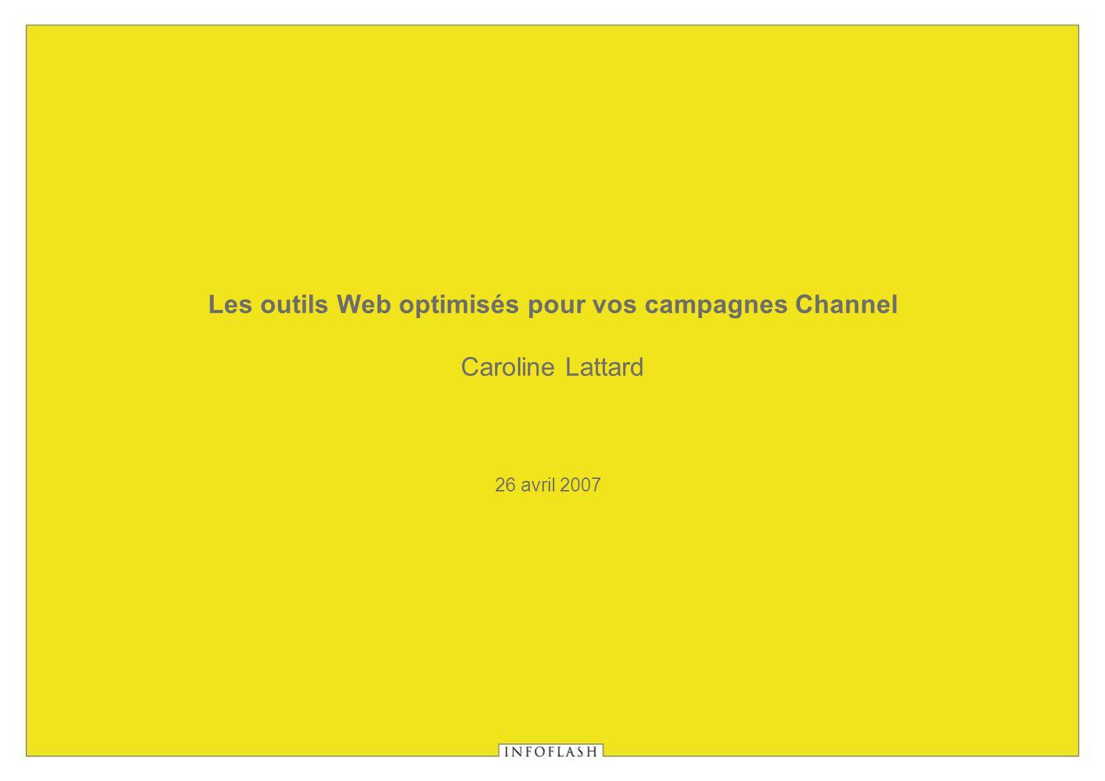 26 avril 2007 Les outils Web optimisés pour vos campagnes Channel Caroline Lattard
