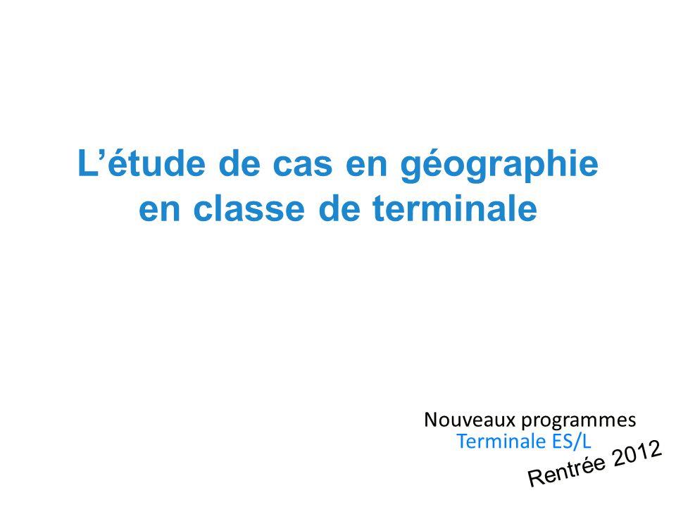 Létude de cas en géographie en classe de terminale Nouveaux programmes Terminale ES/L Rentrée 2012