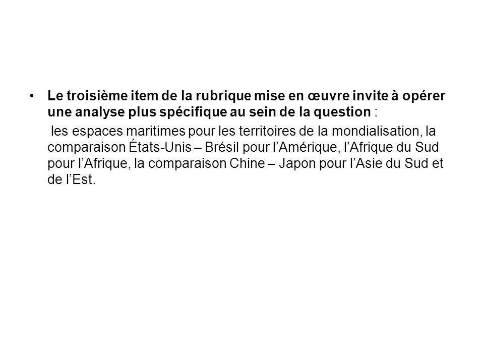 Le troisième item de la rubrique mise en œuvre invite à opérer une analyse plus spécifique au sein de la question : les espaces maritimes pour les territoires de la mondialisation, la comparaison États-Unis – Brésil pour lAmérique, lAfrique du Sud pour lAfrique, la comparaison Chine – Japon pour lAsie du Sud et de lEst.