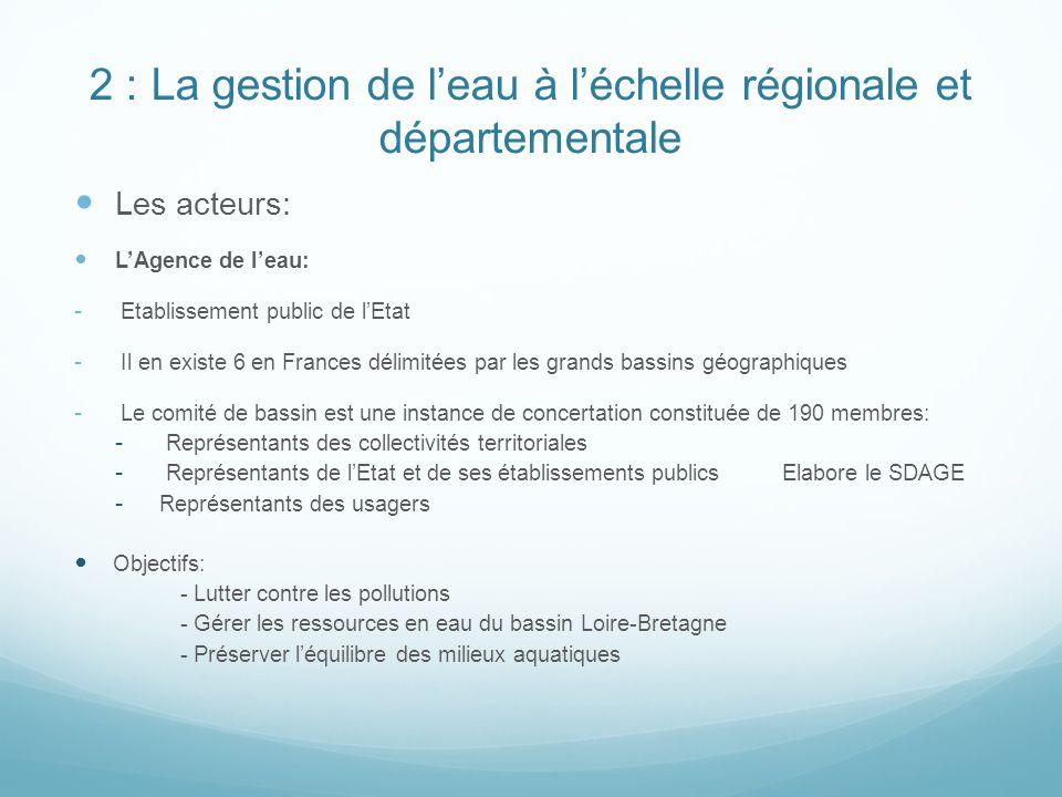 2 : La gestion de leau à léchelle régionale et départementale Les acteurs: LAgence de leau: - Etablissement public de lEtat - Il en existe 6 en Frances délimitées par les grands bassins géographiques - Le comité de bassin est une instance de concertation constituée de 190 membres: - Représentants des collectivités territoriales - Représentants de lEtat et de ses établissements publics Elabore le SDAGE - Représentants des usagers Objectifs: - Lutter contre les pollutions - Gérer les ressources en eau du bassin Loire-Bretagne - Préserver léquilibre des milieux aquatiques
