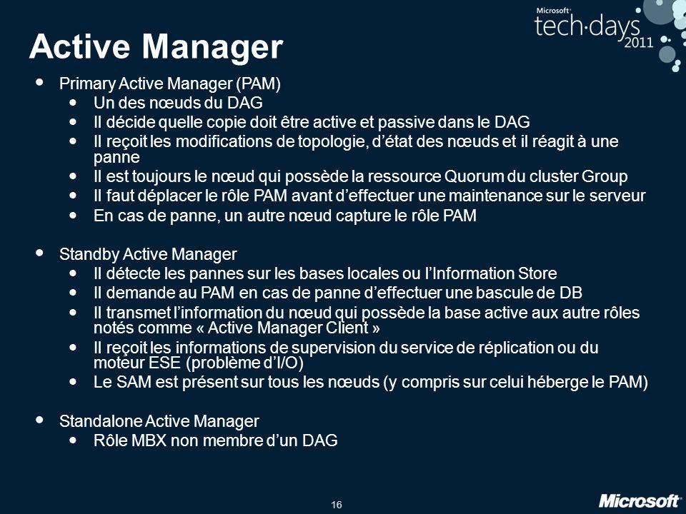 16 Active Manager Primary Active Manager (PAM) Un des nœuds du DAG Il décide quelle copie doit être active et passive dans le DAG Il reçoit les modifications de topologie, détat des nœuds et il réagit à une panne Il est toujours le nœud qui possède la ressource Quorum du cluster Group Il faut déplacer le rôle PAM avant deffectuer une maintenance sur le serveur En cas de panne, un autre nœud capture le rôle PAM Standby Active Manager Il détecte les pannes sur les bases locales ou lInformation Store Il demande au PAM en cas de panne deffectuer une bascule de DB Il transmet linformation du nœud qui possède la base active aux autre rôles notés comme « Active Manager Client » Il reçoit les informations de supervision du service de réplication ou du moteur ESE (problème dI/O) Le SAM est présent sur tous les nœuds (y compris sur celui héberge le PAM) Standalone Active Manager Rôle MBX non membre dun DAG