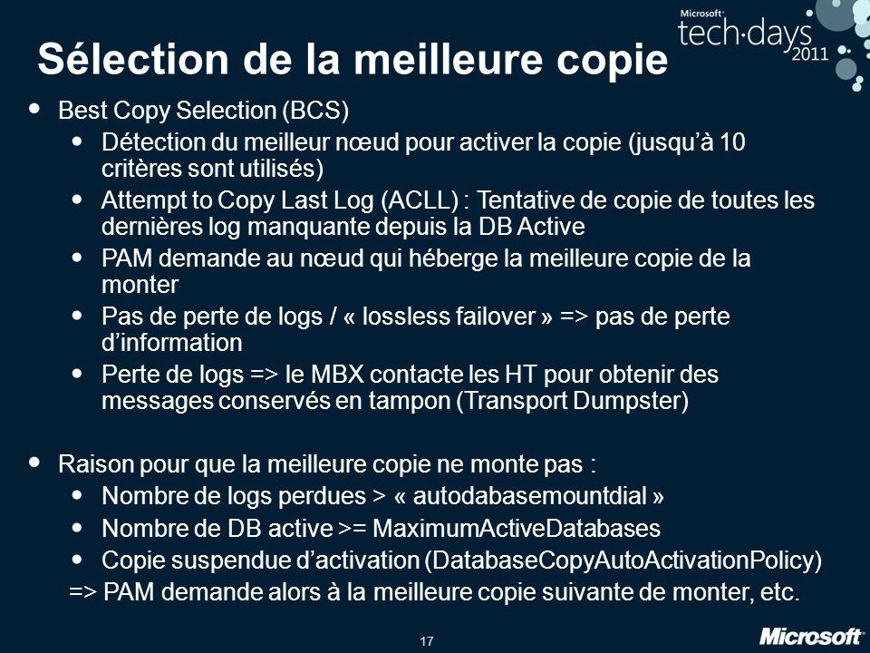 17 Sélection de la meilleure copie Best Copy Selection (BCS) Détection du meilleur nœud pour activer la copie (jusquà 10 critères sont utilisés) Attempt to Copy Last Log (ACLL) : Tentative de copie de toutes les dernières log manquante depuis la DB Active PAM demande au nœud qui héberge la meilleure copie de la monter Pas de perte de logs / « lossless failover » => pas de perte dinformation Perte de logs => le MBX contacte les HT pour obtenir des messages conservés en tampon (Transport Dumpster) Raison pour que la meilleure copie ne monte pas : Nombre de logs perdues > « autodabasemountdial » Nombre de DB active >= MaximumActiveDatabases Copie suspendue dactivation (DatabaseCopyAutoActivationPolicy) => PAM demande alors à la meilleure copie suivante de monter, etc.