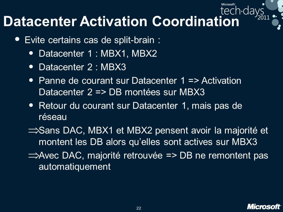 22 Datacenter Activation Coordination Evite certains cas de split-brain : Datacenter 1 : MBX1, MBX2 Datacenter 2 : MBX3 Panne de courant sur Datacenter 1 => Activation Datacenter 2 => DB montées sur MBX3 Retour du courant sur Datacenter 1, mais pas de réseau Sans DAC, MBX1 et MBX2 pensent avoir la majorité et montent les DB alors quelles sont actives sur MBX3 Avec DAC, majorité retrouvée => DB ne remontent pas automatiquement