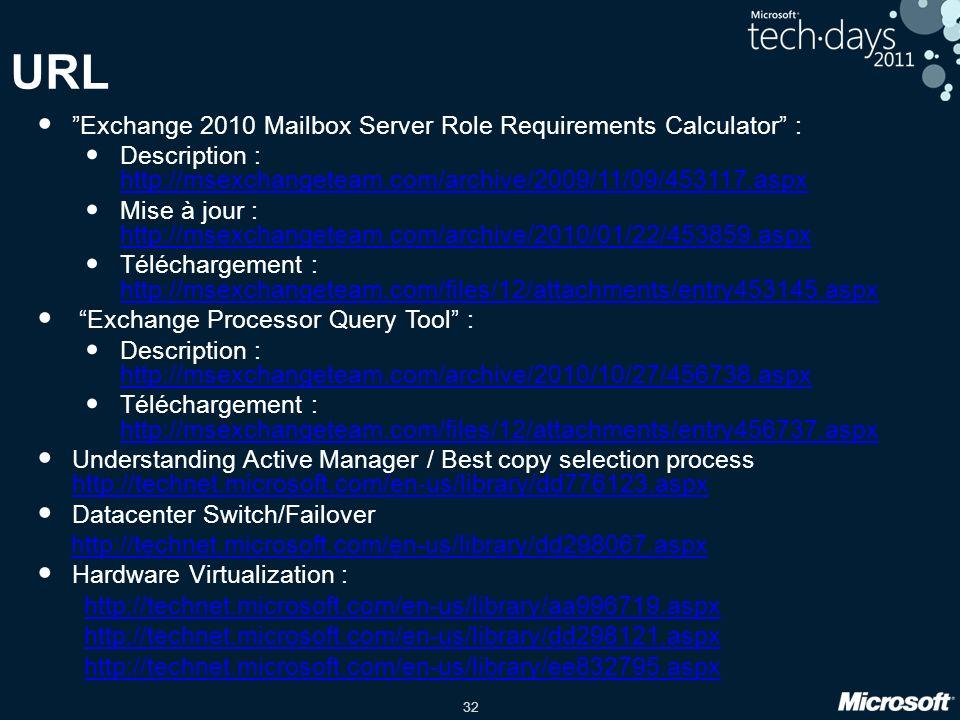 32 URL Exchange 2010 Mailbox Server Role Requirements Calculator : Description : http://msexchangeteam.com/archive/2009/11/09/453117.aspx http://msexchangeteam.com/archive/2009/11/09/453117.aspx Mise à jour : http://msexchangeteam.com/archive/2010/01/22/453859.aspx http://msexchangeteam.com/archive/2010/01/22/453859.aspx Téléchargement : http://msexchangeteam.com/files/12/attachments/entry453145.aspx http://msexchangeteam.com/files/12/attachments/entry453145.aspx Exchange Processor Query Tool : Description : http://msexchangeteam.com/archive/2010/10/27/456738.aspx http://msexchangeteam.com/archive/2010/10/27/456738.aspx Téléchargement : http://msexchangeteam.com/files/12/attachments/entry456737.aspx http://msexchangeteam.com/files/12/attachments/entry456737.aspx Understanding Active Manager / Best copy selection process http://technet.microsoft.com/en-us/library/dd776123.aspx http://technet.microsoft.com/en-us/library/dd776123.aspx Datacenter Switch/Failover http://technet.microsoft.com/en-us/library/dd298067.aspx Hardware Virtualization : http://technet.microsoft.com/en-us/library/aa996719.aspx http://technet.microsoft.com/en-us/library/dd298121.aspx http://technet.microsoft.com/en-us/library/ee832795.aspx