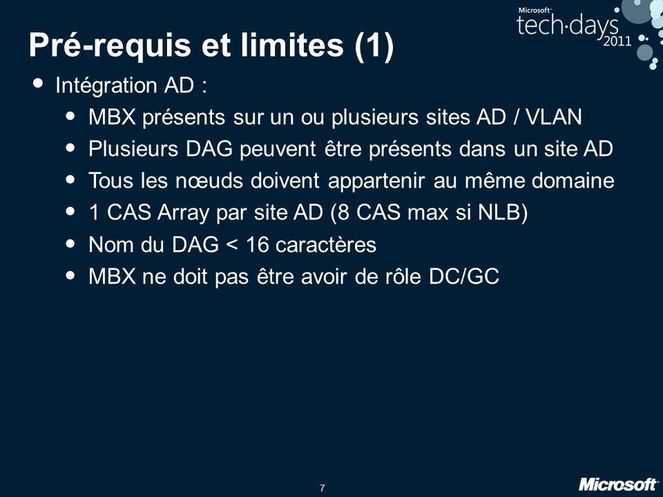 7 Pré-requis et limites (1) Intégration AD : MBX présents sur un ou plusieurs sites AD / VLAN Plusieurs DAG peuvent être présents dans un site AD Tous les nœuds doivent appartenir au même domaine 1 CAS Array par site AD (8 CAS max si NLB) Nom du DAG < 16 caractères MBX ne doit pas être avoir de rôle DC/GC