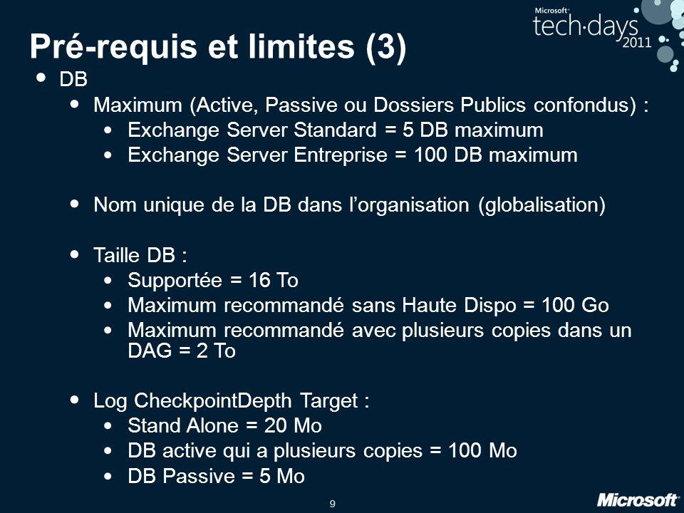 9 Pré-requis et limites (3) DB Maximum (Active, Passive ou Dossiers Publics confondus) : Exchange Server Standard = 5 DB maximum Exchange Server Entreprise = 100 DB maximum Nom unique de la DB dans lorganisation (globalisation) Taille DB : Supportée = 16 To Maximum recommandé sans Haute Dispo = 100 Go Maximum recommandé avec plusieurs copies dans un DAG = 2 To Log CheckpointDepth Target : Stand Alone = 20 Mo DB active qui a plusieurs copies = 100 Mo DB Passive = 5 Mo