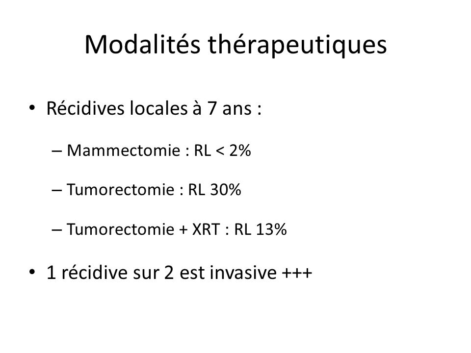 Modalités thérapeutiques Récidives locales à 7 ans : – Mammectomie : RL < 2% – Tumorectomie : RL 30% – Tumorectomie + XRT : RL 13% 1 récidive sur 2 est invasive +++