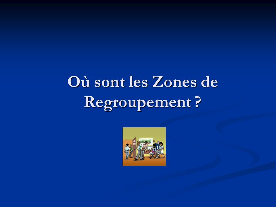 Où sont les Zones de Regroupement ?